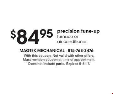 $84.95 precision tune-up furnace or air conditioner. With this coupon. Not valid with other offers. Must mention coupon at time of appointment. Does not include parts. Expires 5-5-17.