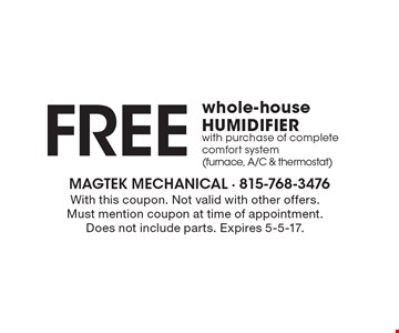 Free whole-house humidifier with purchase of complete comfort system (furnace, A/C & thermostat). With this coupon. Not valid with other offers. Must mention coupon at time of appointment. Does not include parts. Expires 5-5-17.