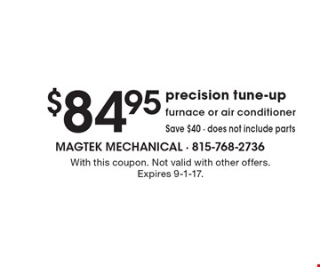 $84.95 precision tune-up. Furnace or air conditioner. Save $40 - does not include parts. With this coupon. Not valid with other offers. Expires 9-1-17.