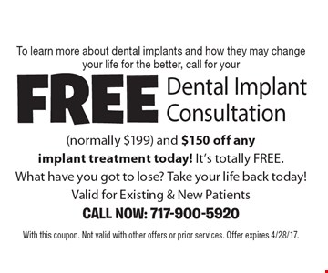 To learn more about dental implants and how they may change your life for the better, call for your Free Dental Implant Consultation (normally $199) and $150 off any implant treatment today! It's totally FREE. What have you got to lose? Take your life back today! Valid for Existing & New Patients. CALL NOW: 717-900-5920. With this coupon. Not valid with other offers or prior services. Offer expires 4/28/17.