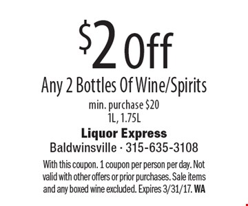 $2 Off Any 2 Bottles Of Wine/Spirits. Min. purchase $20 1L, 1.75L. With this coupon. 1 coupon per person per day. Not valid with other offers or prior purchases. Sale items and any boxed wine excluded. Expires 3/31/17. WA