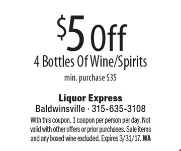$5 Off 4 Bottles Of Wine/Spirits. Min. purchase $35. With this coupon. 1 coupon per person per day. Not valid with other offers or prior purchases. Sale items and any boxed wine excluded. Expires 3/31/17. WA