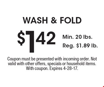 $1.42 WASH & FOLD. Min. 20 lbs., Reg. $1.89 lb. Coupon must be presented with incoming order. Not valid with other offers, specials or household items. With coupon. Expires 4-28-17.