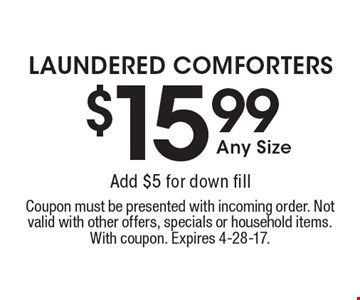 $15.99 Any Size LAUNDERED COMFORTERS. Add $5 for down fill. Coupon must be presented with incoming order. Not valid with other offers, specials or household items. With coupon. Expires 4-28-17.