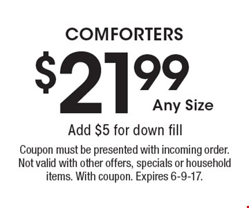$21.99 COMFORTERS Add $5 for down fill . Coupon must be presented with incoming order. Not valid with other offers, specials or household items. With coupon. Expires 6-9-17.