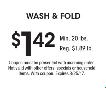 $1.42 WASH & FOLD. Coupon must be presented with incoming order. Not valid with other offers, specials or household items. With coupon. Expires 8/25/17.