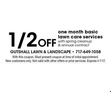 1/2 Off one month basic lawn care services with spring cleanup & annual contract. With this coupon. Must present coupon at time of initial appointment. New customers only. Not valid with other offers or prior services. Expires 4-7-17.