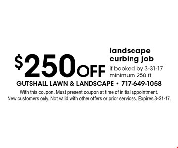 $250 Off landscape curbing job if booked by 3-31-17 minimum 250 ft. With this coupon. Must present coupon at time of initial appointment. New customers only. Not valid with other offers or prior services. Expires 3-31-17.
