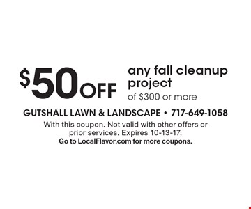 $50 Off any fall cleanup project of $300 or more. With this coupon. Not valid with other offers or prior services. Expires 10-13-17. Go to LocalFlavor.com for more coupons.