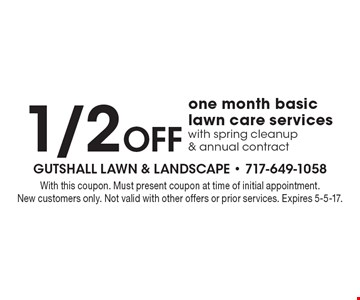 1/2 Off one month basic lawn care services with spring cleanup & annual contract. With this coupon. Must present coupon at time of initial appointment. New customers only. Not valid with other offers or prior services. Expires 5-5-17.