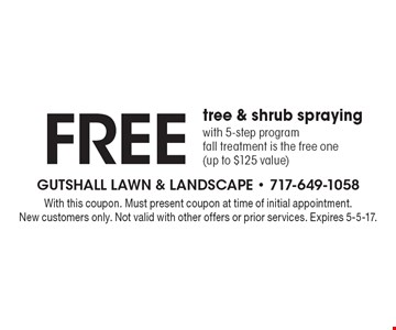 Free tree & shrub spraying with 5-step program fall treatment is the free one (up to $125 value). With this coupon. Must present coupon at time of initial appointment. New customers only. Not valid with other offers or prior services. Expires 5-5-17.