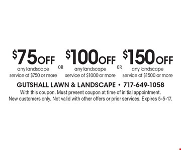 $75 Off any landscape service of $750 or more. $100 Off any landscape service of $1000 or more. $150 Off any landscape service of $1500 or more. With this coupon. Must present coupon at time of initial appointment. New customers only. Not valid with other offers or prior services. Expires 5-5-17.