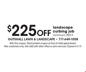 $225 Off landscape curbing job, minimum 250 ft. With this coupon. Must present coupon at time of initial appointment. New customers only. Not valid with other offers or prior services. Expires 5-5-17.