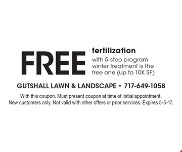 Free fertilization with 5-step program. Winter treatment is the free one (up to 10K SF). With this coupon. Must present coupon at time of initial appointment. New customers only. Not valid with other offers or prior services. Expires 5-5-17.