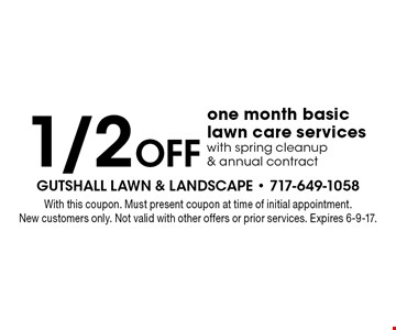 1/2 off one month basic lawn care services with spring cleanup & annual contract. With this coupon. Must present coupon at time of initial appointment. New customers only. Not valid with other offers or prior services. Expires 6-9-17.