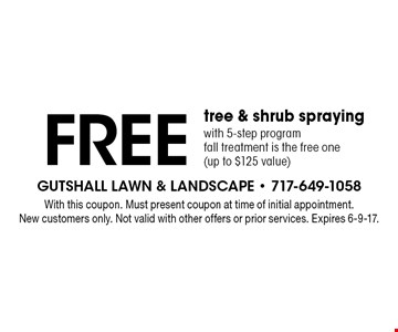 Free tree & shrub spraying with 5-step program, fall treatment is the free one (up to $125 value). With this coupon. Must present coupon at time of initial appointment. New customers only. Not valid with other offers or prior services. Expires 6-9-17.