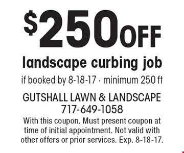 $250 OFF landscape curbing job if booked by 8-18-17 - minimum 250 ft. With this coupon. Must present coupon at time of initial appointment. Not valid with other offers or prior services. Exp. 8-18-17.