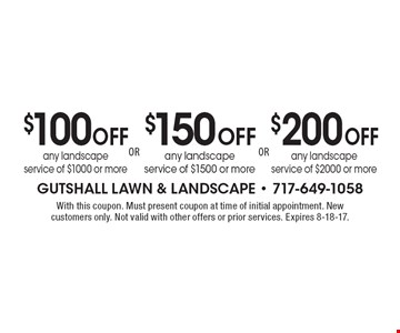 $200 Off any landscape service of $2000 or more. $150 Off any landscape service of $1500 or more. $100 Off any landscape service of $1000 or more. With this coupon. Must present coupon at time of initial appointment. New customers only. Not valid with other offers or prior services. Expires 8-18-17.
