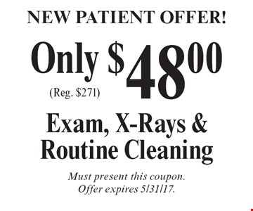 New Patient Offer! Only $48.00 Exam, X-Rays & Routine Cleaning (Reg. $271). Must present this coupon. Offer expires 5/31/17.