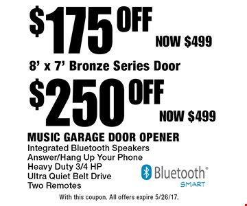 $175 Off Music Garage Door Opener (now $499). $250 off 8' x 7' Bronze Series Door (now $499). Integrated Bluetooth Speakers, Answer/Hang Up Your Phone, Heavy Duty 3/4 HP, Ultra Quiet Belt Drive Two Remotes. With this coupon. All offers expire 5/26/17.
