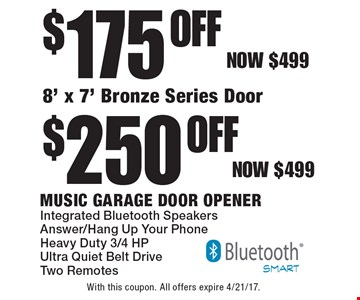 $175 Off 8' x 7' Bronze Series Door or $250 Off Music Garage Door Opener Integrated Bluetooth Speakers Answer/Hang Up Your Phone Heavy Duty 3/4 HP Ultra Quiet Belt Drive Two Remotes. Now $499. With this coupon. All offers expire 4/21/17.