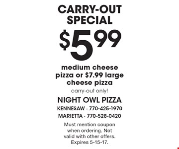Carry-out special. $5.99 medium cheese pizza or $7.99 large cheese pizza. Carry-out only! Must mention coupon when ordering. Not valid with other offers. Expires 5-15-17.