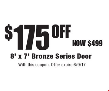$175 Off 8' x 7' Bronze Series Door. With this coupon. Offer expire 6/9/17.