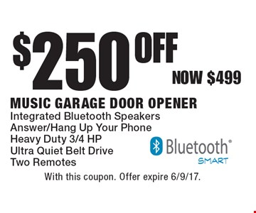 $250 Off Music Garage Door Opener, Integrated Bluetooth Speakers Answer/Hang Up Your PhoneHeavy Duty 3/4 HP Ultra Quiet Belt Drive Two Remotes Now $499. With this coupon. Offer expire 6/9/17.