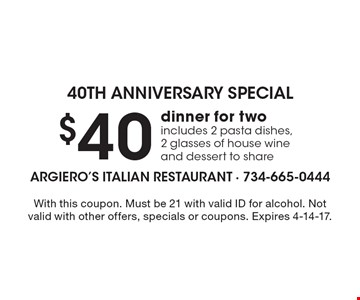 40th Anniversary Special. $40 dinner for two. Includes 2 pasta dishes, 2 glasses of house wine and dessert to share. With this coupon. Must be 21 with valid ID for alcohol. Not valid with other offers, specials or coupons. Expires 4-14-17.