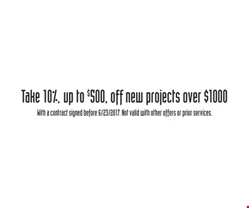 Take 10% off new projects over $1000, up to $500,. With a contract signed before 6/23/2017. Not valid with other offers or prior services.