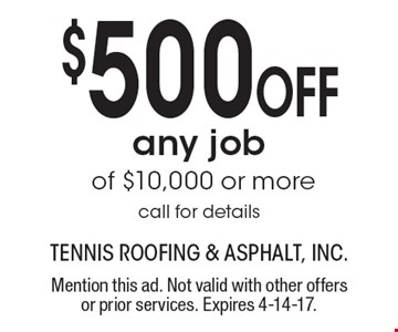 $500 off any job of $10,000 or more, call for details. Mention this ad. Not valid with other offers or prior services. Expires 4-14-17.