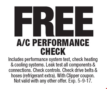 Free A/C performance check. Includes performance system test, check heating & cooling systems. Leak test all components & connections. Check controls. Check drive belts & hoses (refrigerant extra). With Clipper coupon. Not valid with any other offer. Exp. 5-9-17.