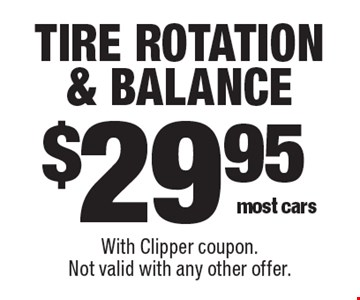 $29.95 tire rotation & balance most cars. With Clipper coupon. Not valid with any other offer.