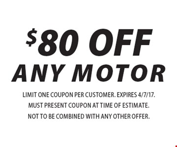 $80 OFF Any Motor. Limit one coupon per customer. EXPIRES 4/7/17. Must present coupon at time of estimate. Not to be combined with any other offer.