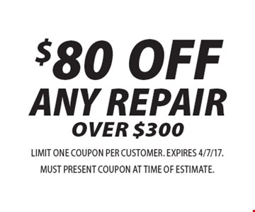 $80 OFF ANY REPAIR OVER $300. LIMIT ONE COUPON PER CUSTOMER. EXPIRES 4/7/17. MUST PRESENT COUPON AT TIME OF ESTIMATE.
