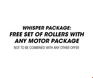 Whisper package. Free set of rollers with any motor package. Not to be combined with any other offer.