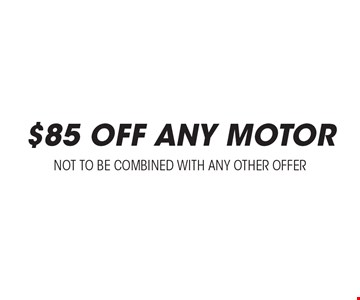 $85 Off Any Motor. Not to be combined with any other offer.