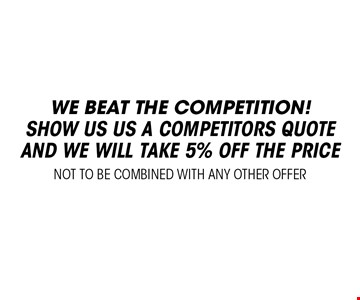 we beat the competition! Show us us a competitors quote and we will take 5% off the price. Not to be combined with any other offer.