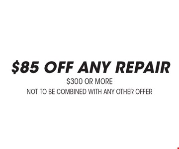 $85 off any repair $300 or more. Not to be combined with any other offer