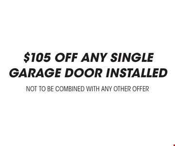 $105 off any single garage door Installed. Not to be combined with any other offer