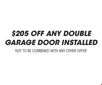 $205 off any double garage door Installed. Not to be combined with any other offer