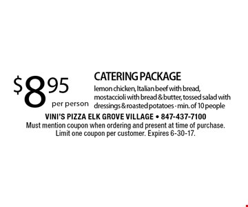 $8.95 per person CATERING PACKAGE. Lemon chicken, Italian beef with bread, mostaccioli with bread & butter, tossed salad with dressings & roasted potatoes. Min. of 10 people. Must mention coupon when ordering and present at time of purchase. Limit one coupon per customer. Expires 6-30-17.