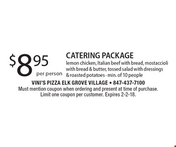 $8.95 per person CATERING PACKAGE lemon chicken, Italian beef with bread, mostaccioli with bread & butter, tossed salad with dressings & roasted potatoes - min. of 10 people. Must mention coupon when ordering and present at time of purchase. Limit one coupon per customer. Expires 2-2-18.