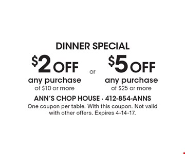 DINNER SPECIAL. $2 Off any purchase of $10 or more. Or $5 Off any purchase of $25 or more. One coupon per table. With this coupon. Not valid with other offers. Expires 4-14-17.