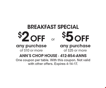 BREAKFAST SPECIAL. $2 Off any purchase of $10 or more. Or $5 Off any purchase of $25 or more. One coupon per table. With this coupon. Not valid with other offers. Expires 4-14-17.