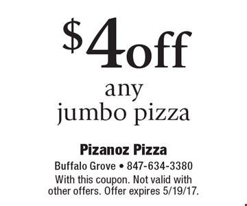 $4 off any jumbo pizza. With this coupon. Not valid with other offers. Offer expires 5/19/17.