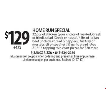 $129 +tax Home Run Special 32 pcs of chicken (your choice of roasted, Greek or fried), salad (Greek or house), 4 lbs of Italian beef (includes bread & peppers), full tray of mostaccioli or spaghetti & garlic bread - Add 2-18