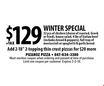 Winter Special - $129 +tax for 32 pcs of chicken (choice of roasted, Greek or fried), house salad, 4 lbs of Italian beef (includes bread & peppers), full tray of mostaccioli or spaghetti & garlic bread. Add 2-18