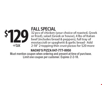 $129 +tax FALL SPECIAL. 32 pcs of chicken (your choice of roasted, Greek or fried), salad (Greek or house), 4 lbs of Italian beef (includes bread & peppers), full tray of mostaccioli or spaghetti & garlic bread. Add 2-18