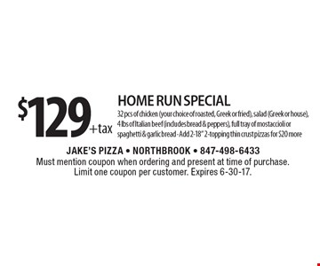 $129 +tax Home Run Special - 32 pcs of chicken (your choice of roasted, Greek or fried), salad (Greek or house), 4 lbs of Italian beef (includes bread & peppers), full tray of mostaccioli or spaghetti & garlic bread - Add 2-18